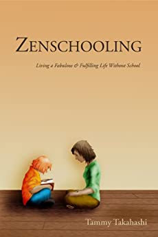 Zenschooling: Living a Fabulous & Fulfilling Life Without School by [Takahashi, Tammy]