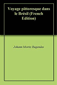 Voyage pittoresque dans le Brésil (French Edition)