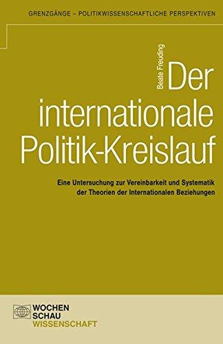 Der internationale Politik-Kreislauf: Eine Untersuchung zur Vereinbarkeit und Systematik der Theorien der Internationalen Beziehungen<br> (Grenzgänge - politikwissenschaftliche Perspektiven)