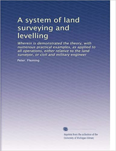 Download online A system of land surveying and levelling: Wherein is demonstrated the theory, with numerous practical examples, as applied to all operations, either ... land surveyor, or civil and military engineer PDF, azw (Kindle)