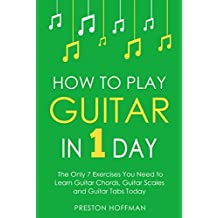 How to Play Guitar: In 1 Day - The Only 7 Exercises You Need to Learn Guitar Chords, Guitar Scales and Guitar Tabs Today (Music Best Seller Book 3)