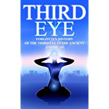 Third Eye: The Forgotten History of the Third Eye in the Ancient Americas (The Third Eye, Open Third Eye, Opening The Third Eye)