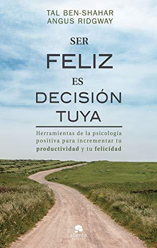 Ser feliz es decisión tuya: Herramientas de la psicología positiva para incrementar tu productividad y tu felicidad (Spanish Edition)