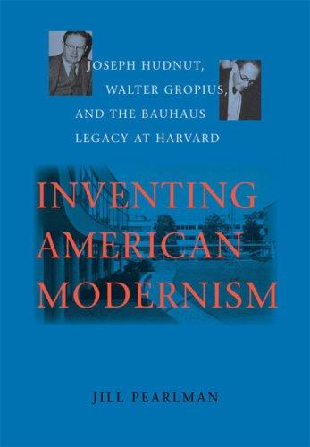 Inventing American Modernism: Joseph Hudnut, Walter Gropius, and the Bauhaus Legacy at Harvard (Center Books)