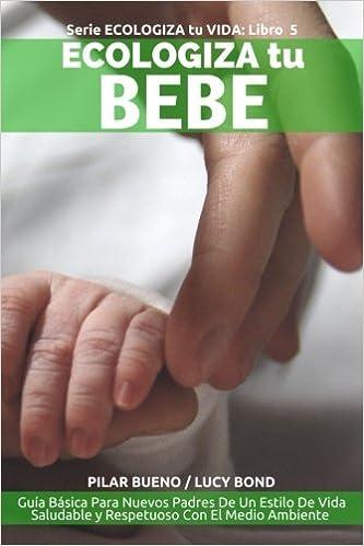 ECOLOGIZA tu BEBE: Guía Básica Para Nuevos Padres De Un Estilo De Vida Saludable y Respetuoso Con El Medio Ambiente (ECOLOGIZA tu VIDA) (Volume 5) (Spanish ...