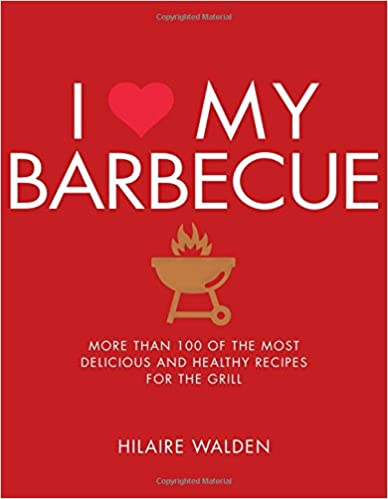 I Love My Barbecue: More Than 100 of the Most Delicious and Healthy Recipes For the Grill