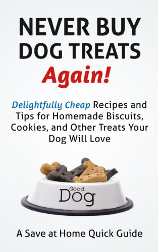 Never Buy Dog Treats Again! Delightfully Cheap Recipes and Tips for Homemade Biscuits, Cookies, and Other Treats Your Dog Will Love (Save At Home Guides) by [Hatfield, Steph]