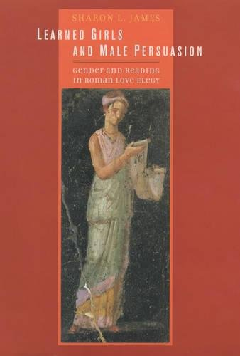 Learned Girls and Male Persuasion: Gender and Reading in Roman Love Elegy by University of California Press