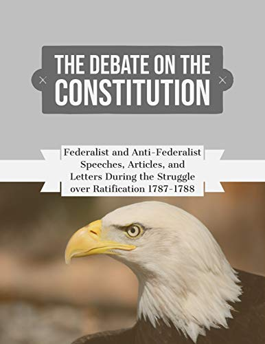 The Debate on the Constitution(Annotated): Federalist and Anti-Federalist Speeches, Articles, and Letters During the Struggle over Ratification 1787-1788 ( Complete )