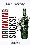 Drinking Sucks!: Dominate Alcohol, Get Fit, Be Happy