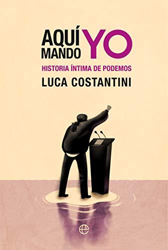 Aquí mando yo: Historia íntima de Podemos por Luca Costantini