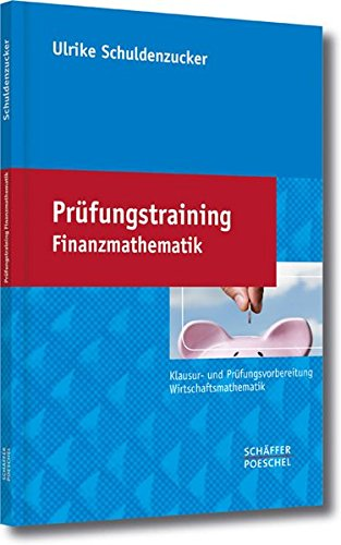 Prüfungstraining Finanzmathematik: Klausur- und Prüfungsvorbereitung Wirtschaftsmathematik
