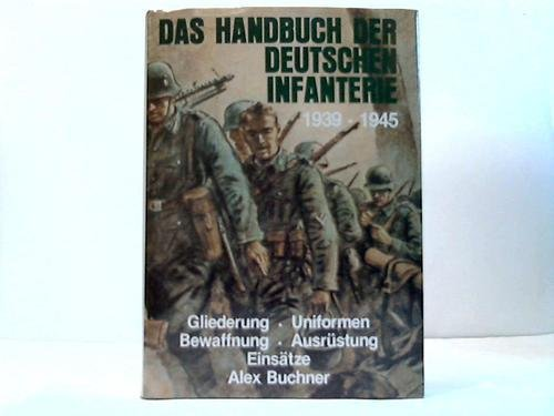 Das Handbuch der Deutschen Infanterie 1939-1945. Gliederung - Uniformen - Bewaffnung - Ausrüstung - Einsätze Sondereinband – Juli 1993 Alex Buchner Podzun-Pallas-Verlag GmbH 3790903019