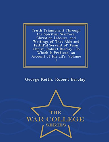 Truth Triumphant Through the Spiritual Warfare, Christian Labours, and Writings of That Able and Faithful Servant of Jes