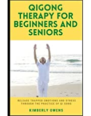 QIGONG THERAPY FOR BEGINNERS AND SENIORS: Release Trapped Emotions and Stress Through the Practice of Qi Gong