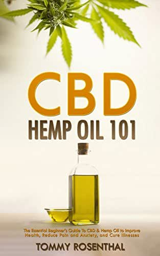 CBD Hemp Oil 101: The Essential Beginner's Guide To CBD Oil to Improve Health, Reduce Pain and Anxiety, and Cure Illnesses (Cannabis Books Book 1)