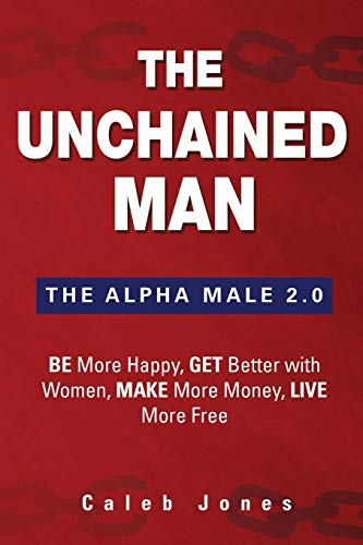 The Unchained Man: The Alpha Male 2.0: Be More Happy, Make More Money, Get Better with Women, Live More Free (Best Way To Slaughter A Cow)