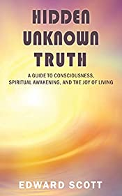 Hidden Unknown Truth: A Guide to Consciousness, Spiritual Awakening, and the Joy of Living