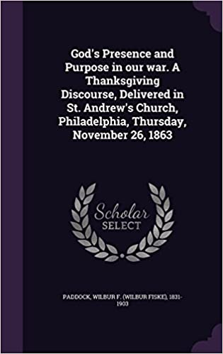 God's Presence and Purpose in our war. A Thanksgiving Discourse, Delivered in St. Andrew's Church, Philadelphia, Thursday, November 26, 1863