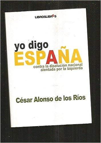 Yo digo España: Amazon.es: Alonso De Los Rios, Cesar: Libros