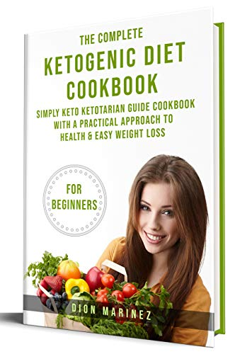 The Complete Ketogenic Diet Cookbook for Beginners: Simply Keto Ketotarian Guide Cookbook With A Practical Approach to Health & Easy Weight Loss