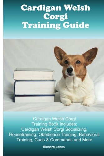 (Cardigan Welsh Corgi Training Guide. Cardigan Welsh Corgi Training Book Includes: Cardigan Welsh Corgi Socializing, Housetraining, Obedience Training, Behavioral Training, Cues & Commands and More)