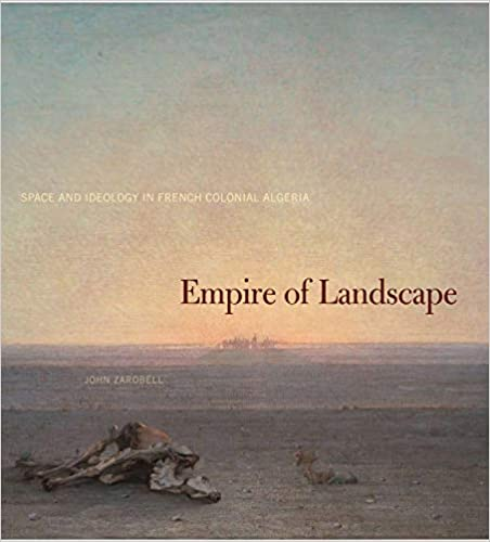 John Zarobell - Empire Of Landscape: Space And Ideology In French Colonial Algeria