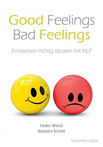 Good Feelings – Bad Feelings: Emotionen richtig steuern mit NLP