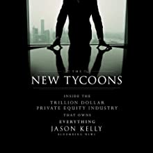 The New Tycoons: Inside the Trillion Dollar Private Equity Industry That Owns Everything Audiobook by Jason Kelly Narrated by Brett Barry