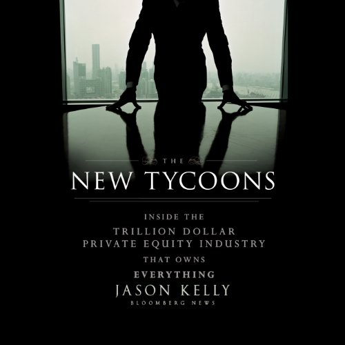 The New Tycoons: Inside the Trillion Dollar Private Equity Industry That Owns Everything cover