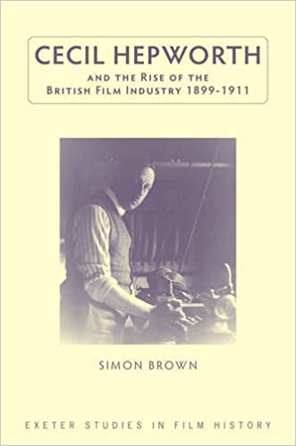 cecil-hepworth-and-the-rise-of-the-british-film-industry-1899-1911-exeter-studies-in-film-history