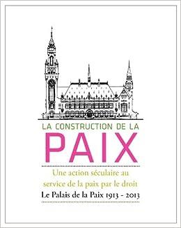 La Construction de La Paix: Une Action Seculaire Au Service de La Paix Par Le Droit: Le Palais de La Paix 1913 - 2013