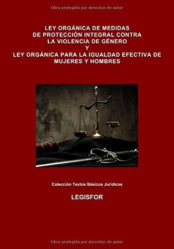 Ley Orgánica de Medidas de Protección Integral contra la Violencia de Género y Ley Orgánica para la Igualdad Efectiva de Mujeres y Hombres: Ley Orgánica 1/2004 y Ley Orgánica 3/2007 por Legisfor