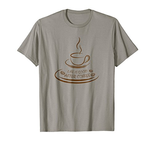 (Life Is Good After Coffee Tee Shirt Funny happiness Lovers T)