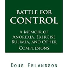 Battle for Control: A Memoir of Anorexia, Exercise Bulimia, and Other Compulsions
