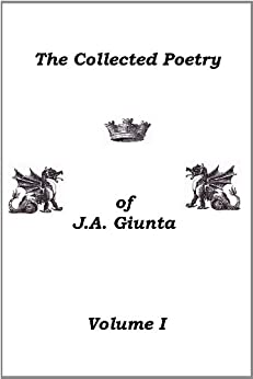 The Collected Poetry Of J.A. Giunta, Volume I by [Giunta, J.A.]
