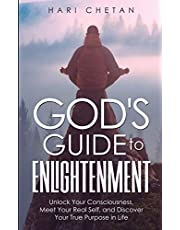 God's Guide to Enlightenment: Unlock Your Consciousness, Meet Your Real Self, and Discover Your True Purpose in Life