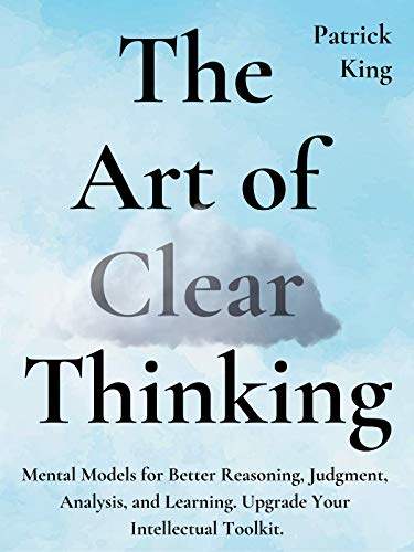 The Art of Clear Thinking: Mental Models for Better Reasoning, Judgment, Analysis, and Learning. Upgrade Your…