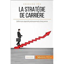 La stratégie de carrière: Définir ses objectifs professionnels à long terme (Coaching pro t. 51) (French Edition)