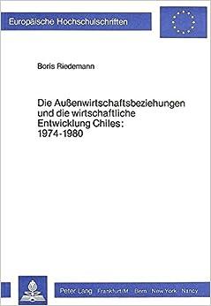 Die Aussenwirtschaftsbeziehungen und die wirtschaftliche Entwicklung Chiles 1974-1980: Unter besonderer Berücksichtigung der Entstehungsgeschichte ... Universitaires Européennes) (German Edition)