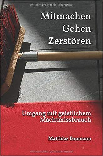 Mitmachen Gehen Zerstören - Umgang mit geistlichem Machtmissbrauch - Autor: Matthias Baumann