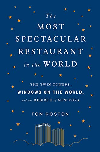 Most Spectacular Restaurant in the World: The Twin Towers, Windows on the World, and the Rebirth of New York (The City At The Center Of The World)