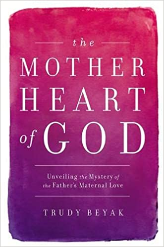 f24d23bc6 The Mother Heart of God  Unveiling the Mystery of the Father s Maternal  Love Hardcover – April 23