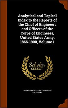 Analytical and Topical Index to the Reports of the Chief of Engineers and Officers of the Corps of Engineers, United States Army, 1866-1900, Volume 1