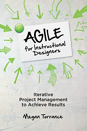 Agile for Instructional Designers: Iterative Project Management to Achieve Results Megan Torrance