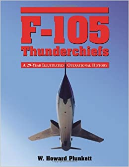 F-105 Thunderchiefs: A 29-Year Illustrated Operational History, with Individual Accounts of the 103 Surviving Fighter Bombers