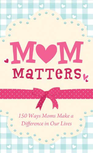 Mom Matters: 150 Ways Moms Make a Difference in Our Lives (Value Books)