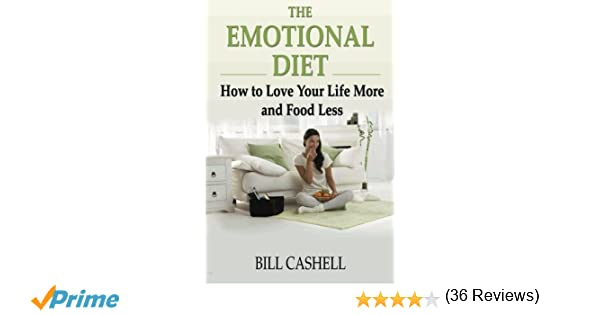 The Emotional Diet: How To Love Your Life More And Food Less: Bill ...
