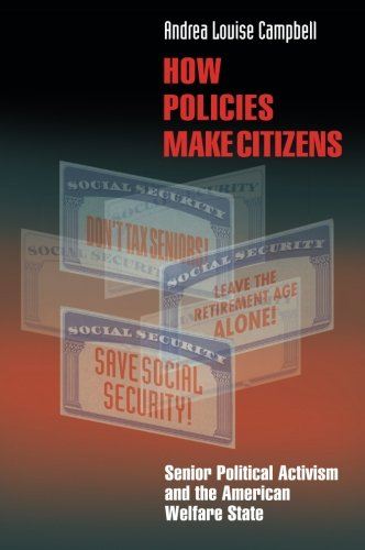 How Policies Make Citizens: Senior Political Activism and the American Welfare State (Princeton Studies in American Poli
