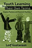 Youth Learning on Their Own Terms : Creative Practices and Classroom Teaching, Gustavson, Leif, 0415954436